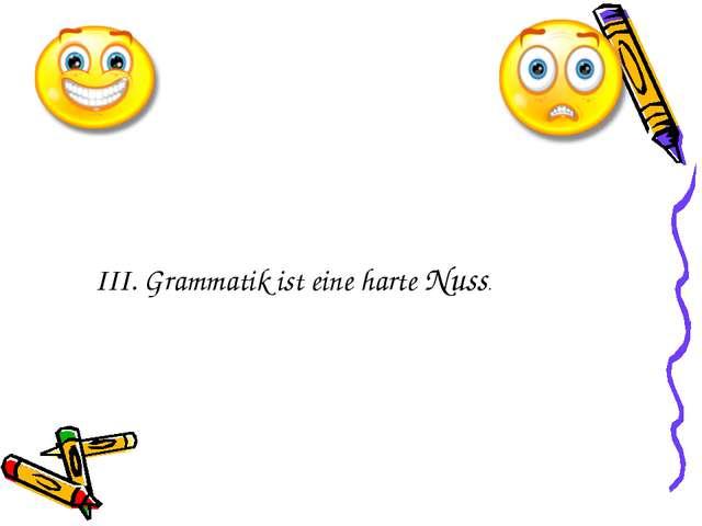 III. Grammatik ist eine harte Nuss.
