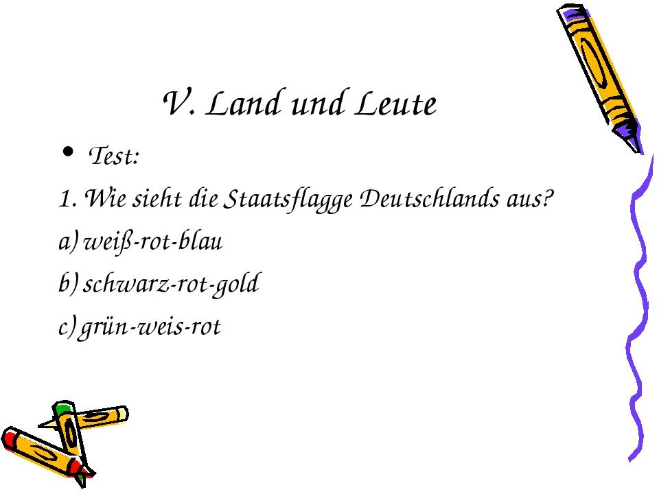 V. Land und Leute Test: 1. Wie sieht die Staatsflagge Deutschlands aus? weiß-...