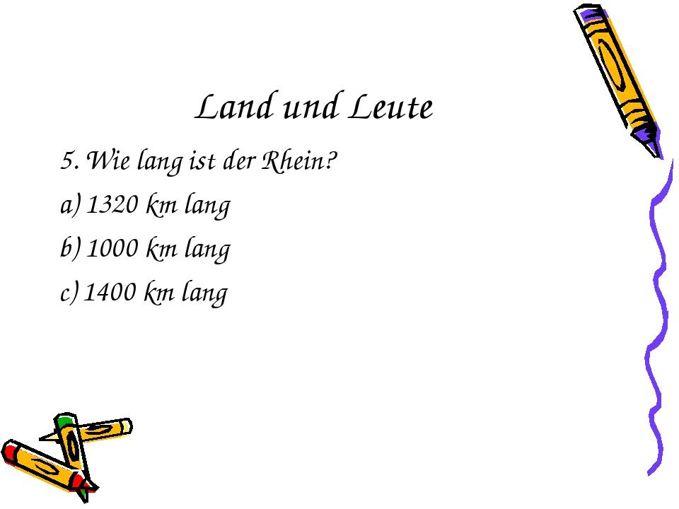 Land und Leute 5. Wie lang ist der Rhein? a) 1320 km lang b) 1000 km lang c)...