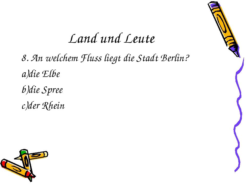 Land und Leute 8. An welchem Fluss liegt die Stadt Berlin? a)die Elbe b)die S...
