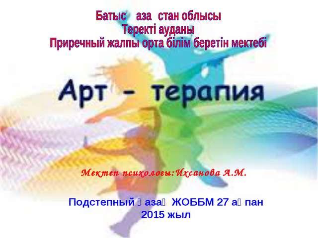 Мектеп психологы:Ихсанова А.М. Подстепный қазақ ЖОББМ 27 ақпан 2015 жыл