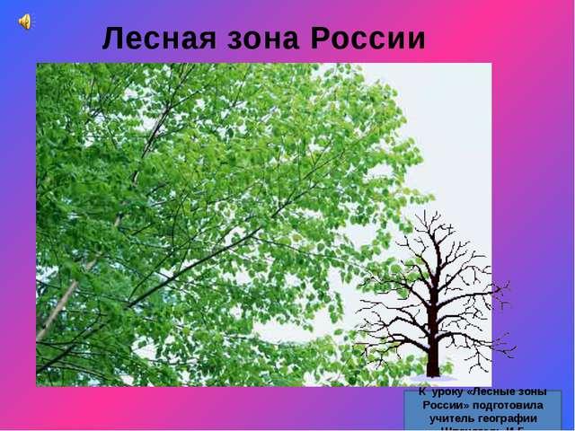 Лесная зона России К уроку «Лесные зоны России» подготовила учитель географии...
