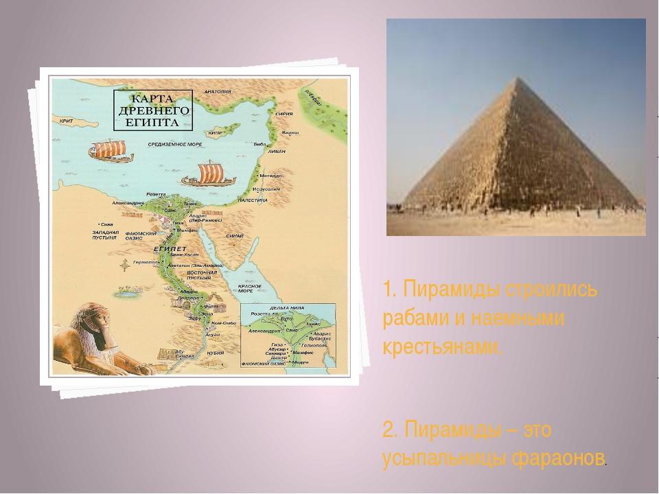 1. Пирамиды строились рабами и наемными крестьянами. 2. Пирамиды – это усыпа...