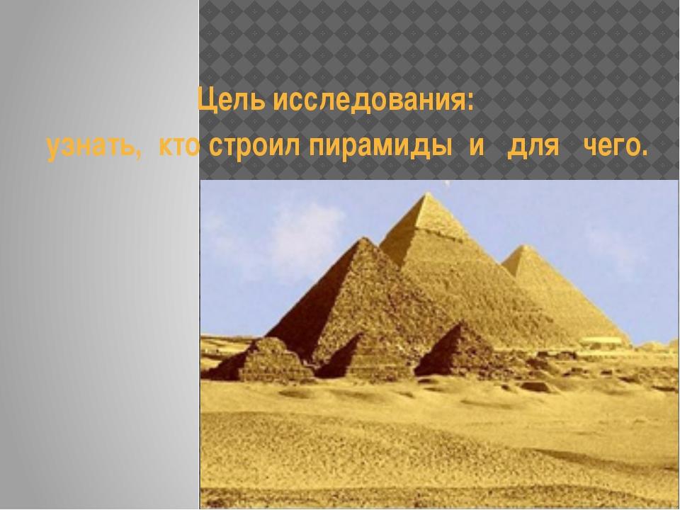 Цель исследования: узнать, кто строил пирамиды и для чего.