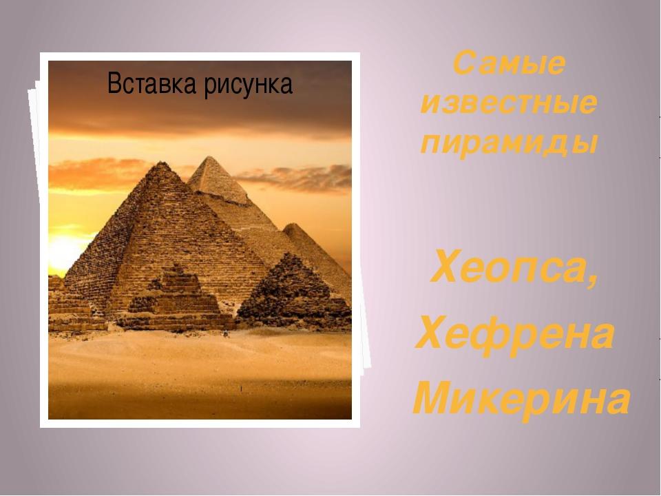 Самые известные пирамиды Хеопса, Хефрена Микерина