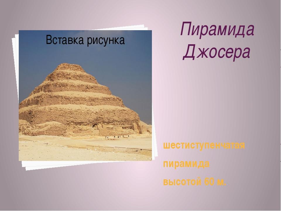 Пирамида Джосера шестиступенчатая пирамида высотой 60 м.