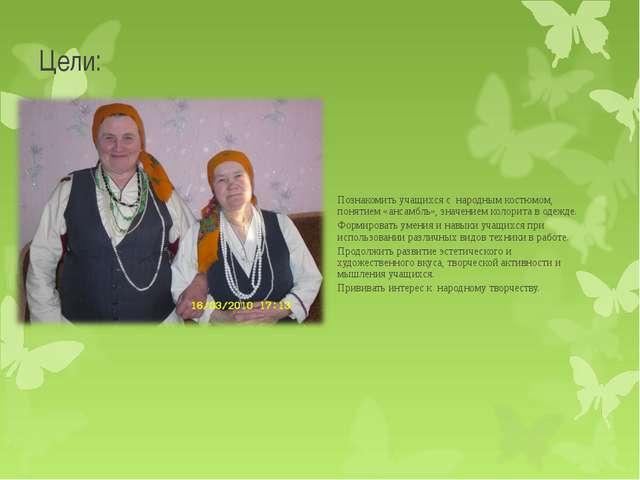Цели: Познакомить учащихся с народным костюмом, понятием «ансамбль», значение...