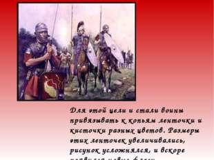 Для этой цели и стали воины привязывать к копьям ленточки и кисточки разных ц