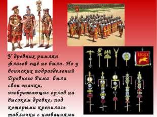 У древних римлян флагов ещё не было. Но у воинских подразделений Древнего Рим