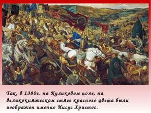 Так, в 1380г. на Куликовом поле, на великокняжеском стяге красного цвета были