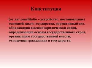 Конституция (от лат.constitutio – устройство, постановление) основной закон г