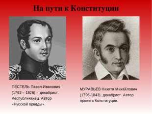 На пути к Конституции ПЕСТЕЛЬ Павел Иванович (1793 – 1826) - декабрист. Респу