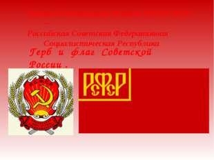 Герб и флаг Советской России . Первая Конституция 10 июля 1918 РСФСР ─ Россий