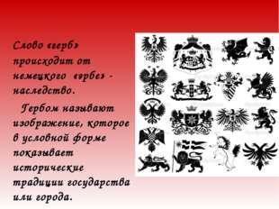 Слово «герб» происходит от немецкого «эрбе» - наследство. Гербом называют из
