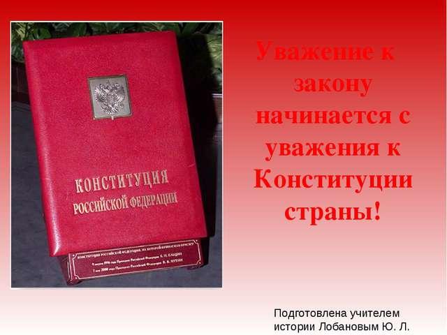 Уважение к закону начинается с уважения к Конституции страны! Подготовлена у...