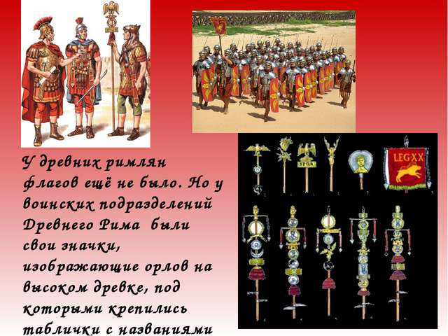 У древних римлян флагов ещё не было. Но у воинских подразделений Древнего Рим...