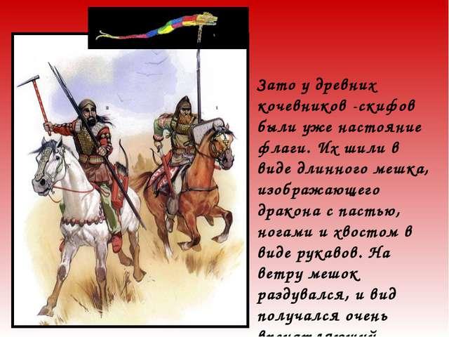 Зато у древних кочевников -скифов были уже настояние флаги. Их шили в виде дл...