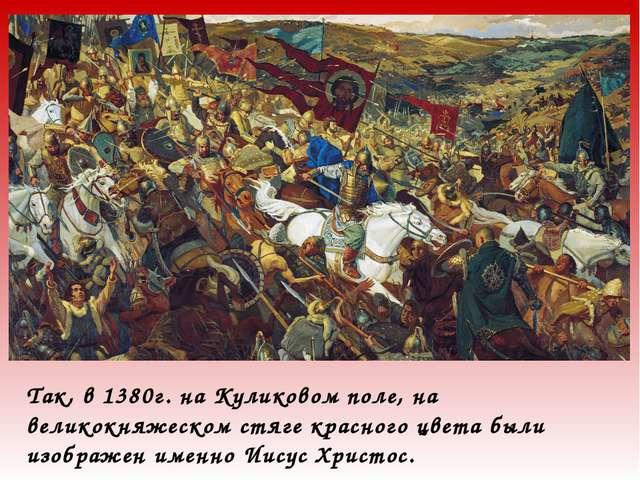 Так, в 1380г. на Куликовом поле, на великокняжеском стяге красного цвета были...