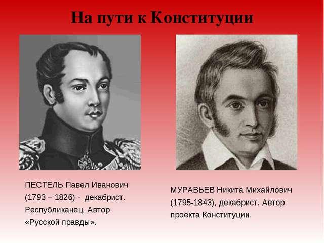 На пути к Конституции ПЕСТЕЛЬ Павел Иванович (1793 – 1826) - декабрист. Респу...