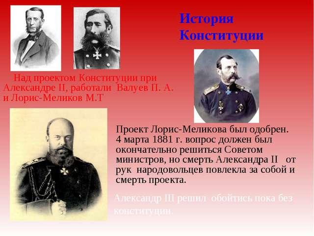 История Конституции Над проектом Конституции при Александре II, работали Вал...