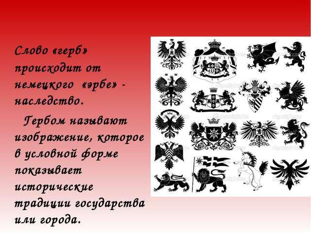 Слово «герб» происходит от немецкого «эрбе» - наследство. Гербом называют из...