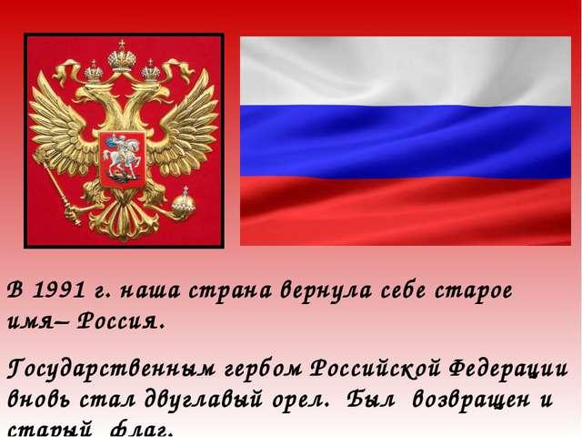 В 1991 г. наша страна вернула себе старое имя– Россия. Государственным гербом...