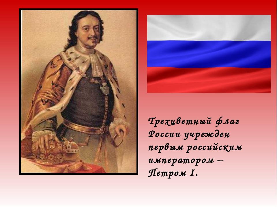 Трехцветный флаг России учрежден первым российским императором – Петром I.