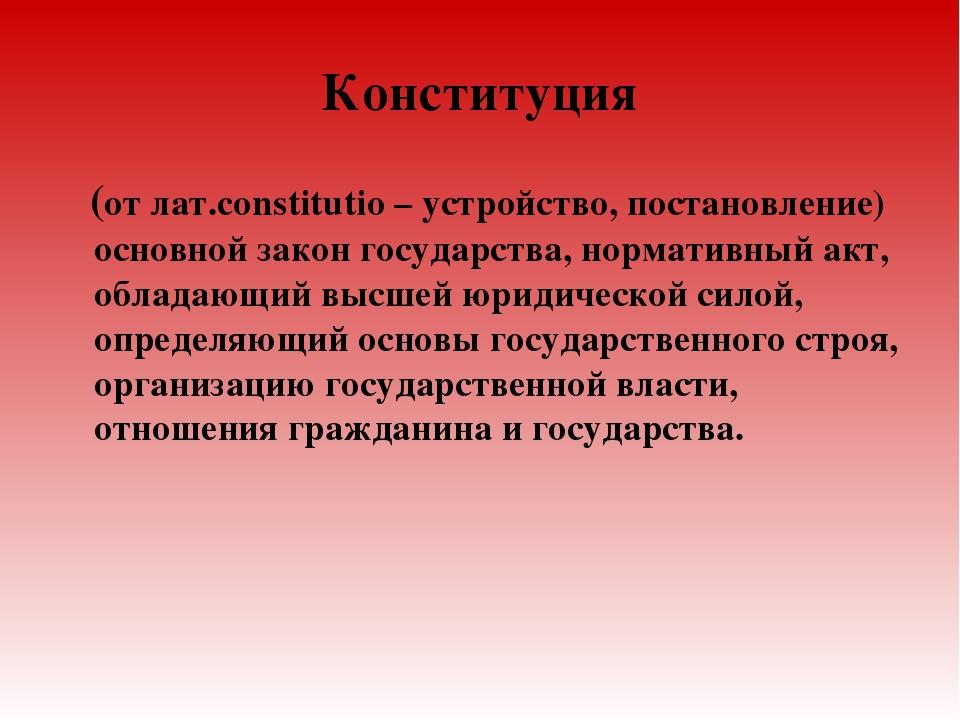 Конституция (от лат.constitutio – устройство, постановление) основной закон г...