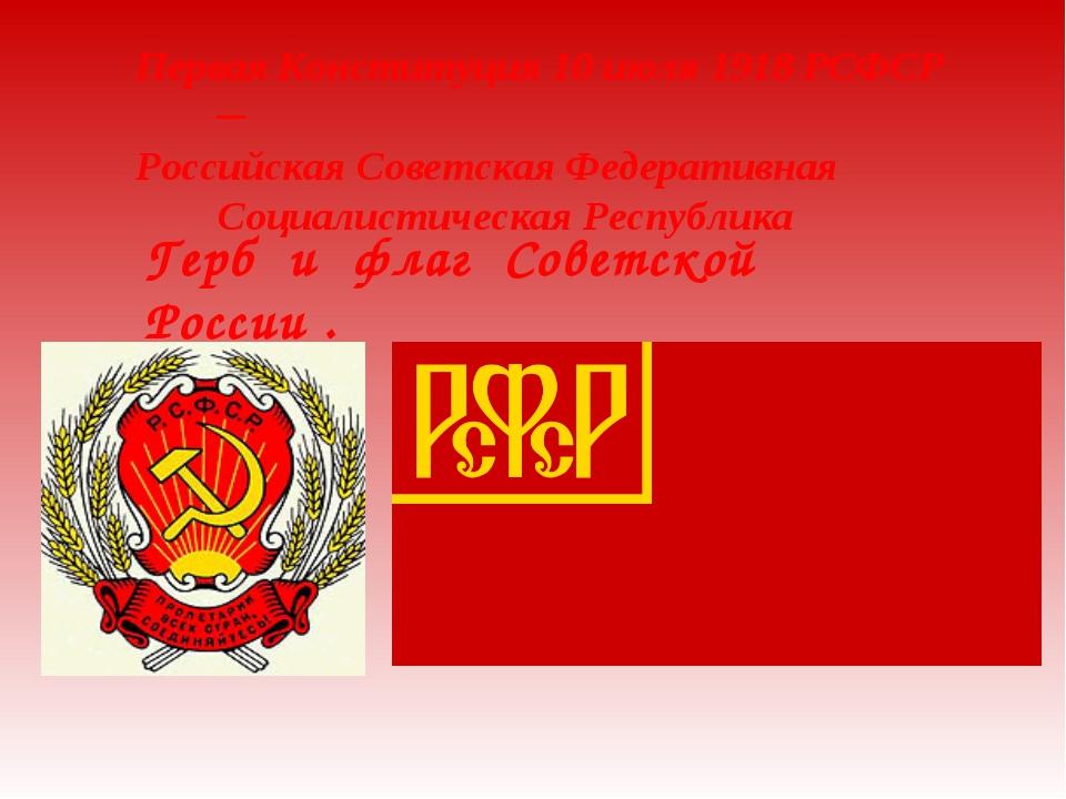 Герб и флаг Советской России . Первая Конституция 10 июля 1918 РСФСР ─ Россий...