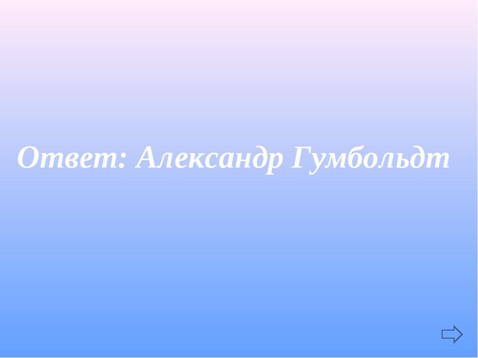 Ответ: Александр Гумбольдт
