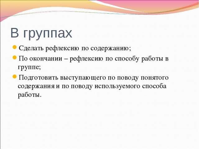 В группах Сделать рефлексию по содержанию; По окончании – рефлексию по способ...