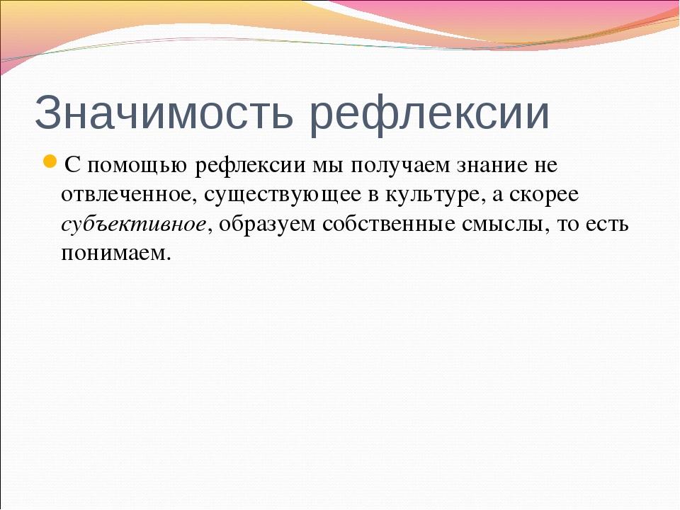 Значимость рефлексии С помощью рефлексии мы получаем знание не отвлеченное, с...