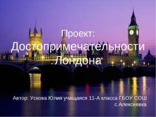 Проект: Достопримечательности Лондона Автор: Ускова Юлия учащаяся 11-А класс