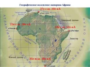 Географическое положение материка Африка 37о с.ш. 10о в.д. 35о ю.ш. 20о в.д.