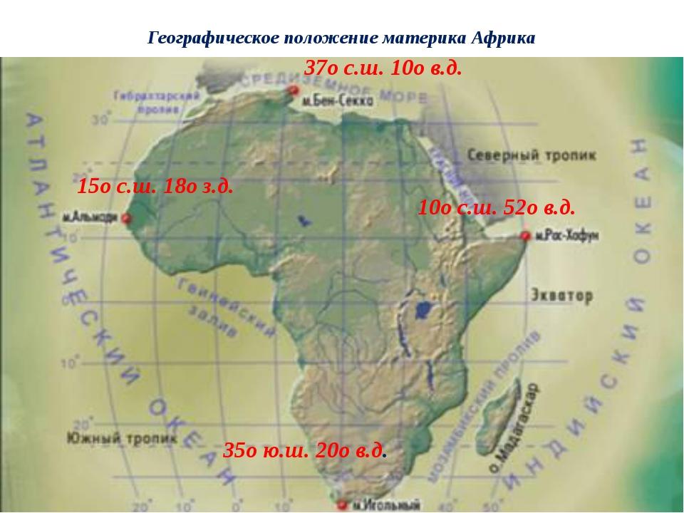 Географическое положение материка Африка 37о с.ш. 10о в.д. 35о ю.ш. 20о в.д....