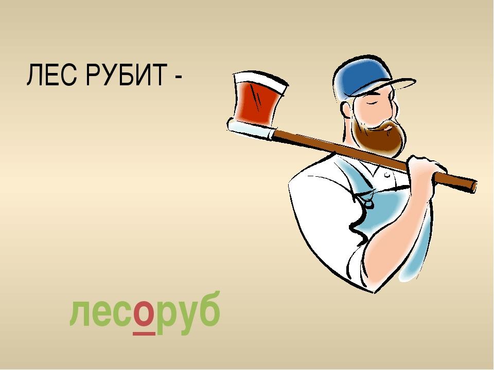 ЛЕС РУБИТ - лесоруб