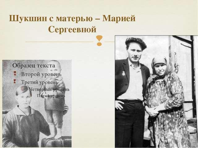 Шукшин с матерью – Марией Сергеевной 