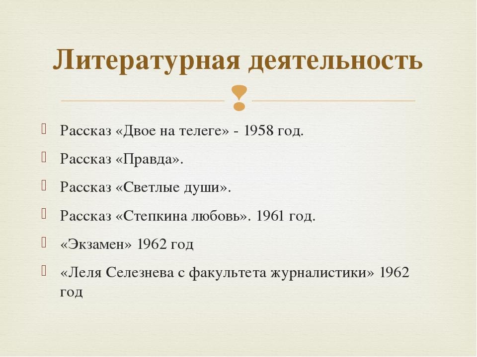 Рассказ «Двое на телеге» - 1958 год. Рассказ «Правда». Рассказ «Светлые души»...