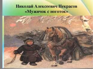 Николай Алексеевич Некрасов «Мужичок с ноготок»
