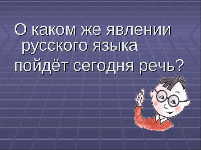 О каком же явлении русского языка пойдёт сегодня речь?