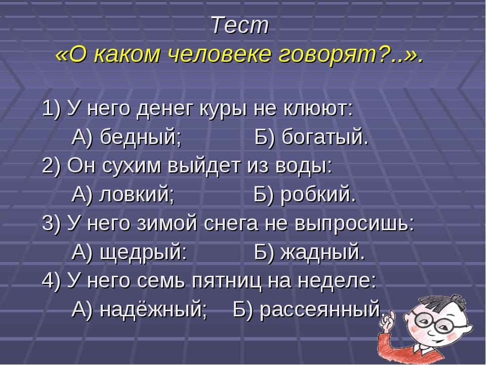 Тест «О каком человеке говорят?..». 1) У него денег куры не клюют: А) бедный;...