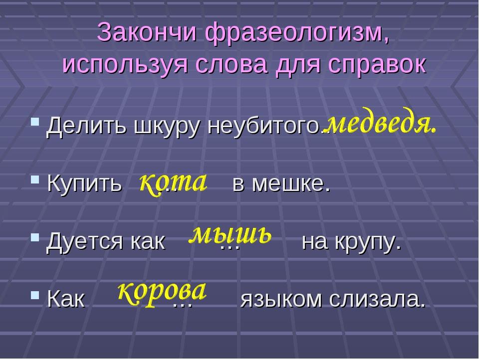 Закончи фразеологизм, используя слова для справок Делить шкуру неубитого… Куп...