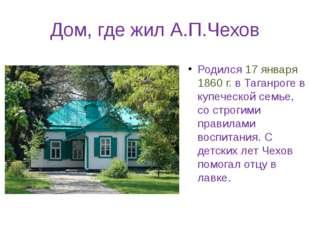 Дом, где жил А.П.Чехов Родился 17 января 1860 г. в Таганроге в купеческой сем