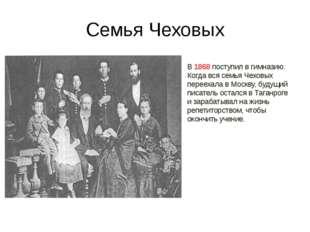 Семья Чеховых В 1868 поступил в гимназию. Когда вся семья Чеховых переехала в