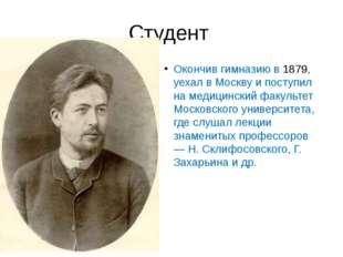 Студент Окончив гимназию в 1879, уехал в Москву и поступил на медицинский фак