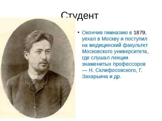 Студент Окончив гимназию в 1879, уехал в Москву и поступил на медицинский фак...