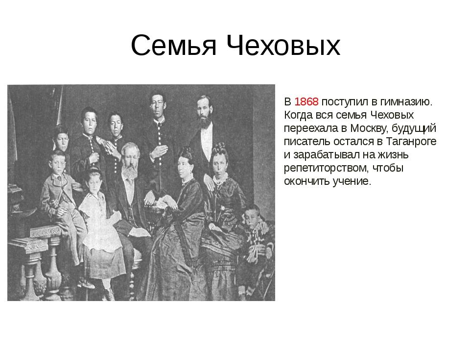 Семья Чеховых В 1868 поступил в гимназию. Когда вся семья Чеховых переехала в...