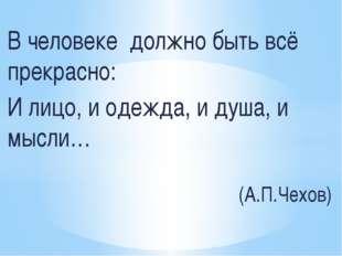 В человеке должно быть всё прекрасно: И лицо, и одежда, и душа, и мысли… (А.