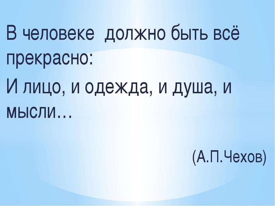 В человеке должно быть всё прекрасно: И лицо, и одежда, и душа, и мысли… (А....