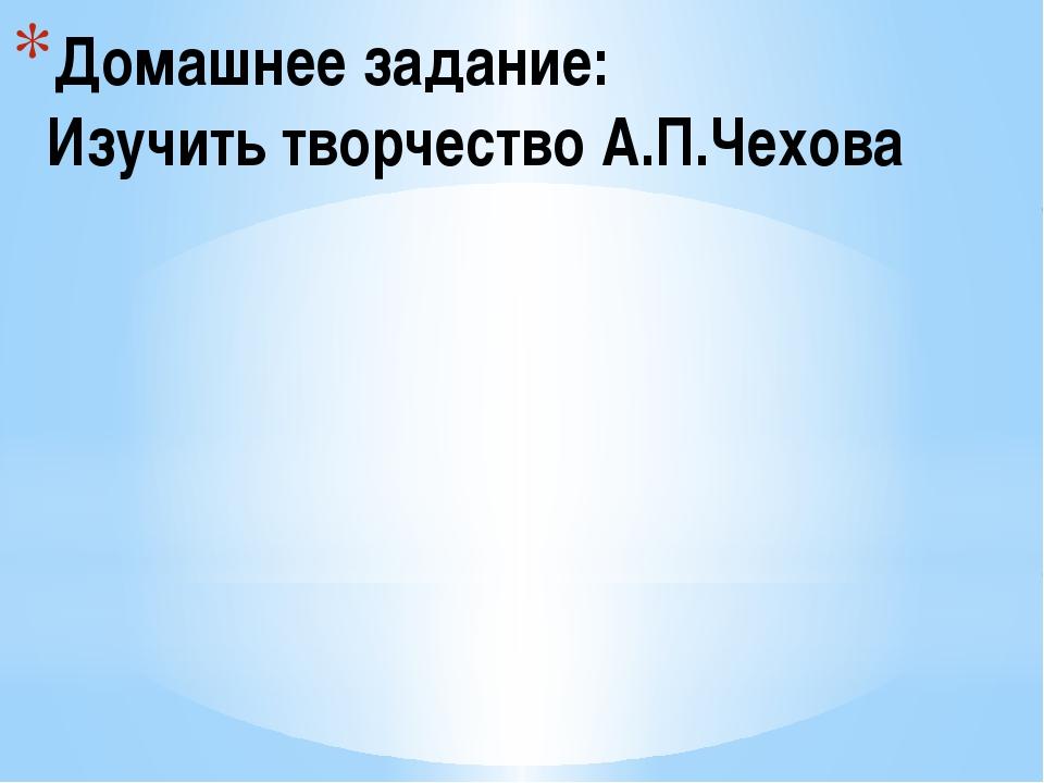 Домашнее задание: Изучить творчество А.П.Чехова